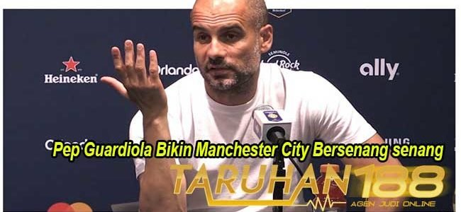 Pep Guardiola Bikin Manchester City Bersenang senang